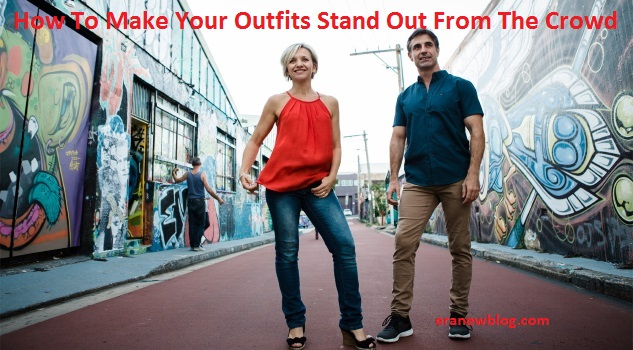 How To Make Your Outfits Stand Out From The Crowd