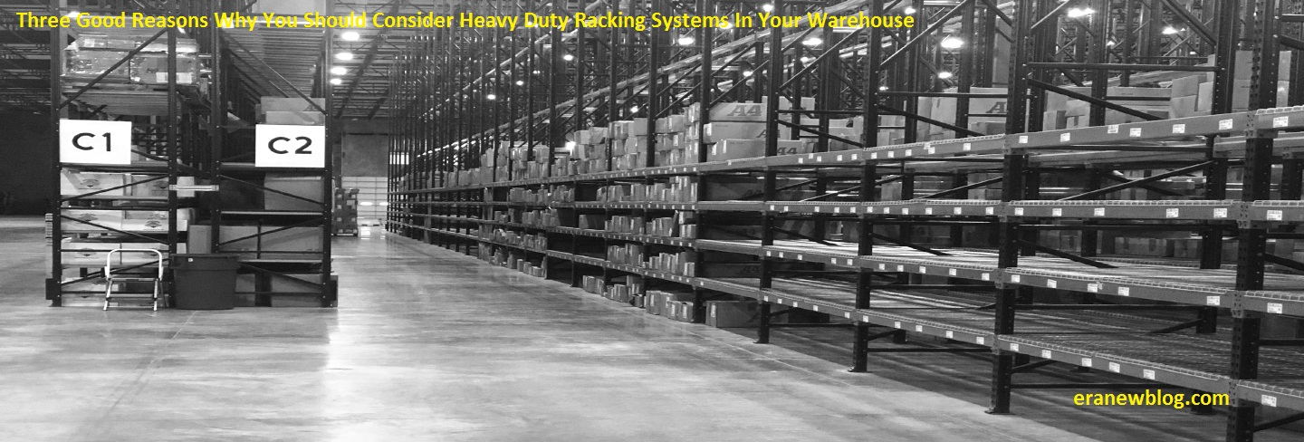 Three Good Reasons Why You Should Consider Heavy Duty Racking Systems In Your Warehouse