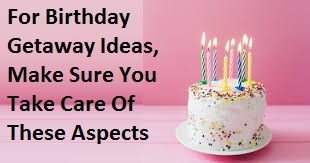 When Looking For Birthday Getaway Ideas, Make Sure You Take Care Of These Aspects