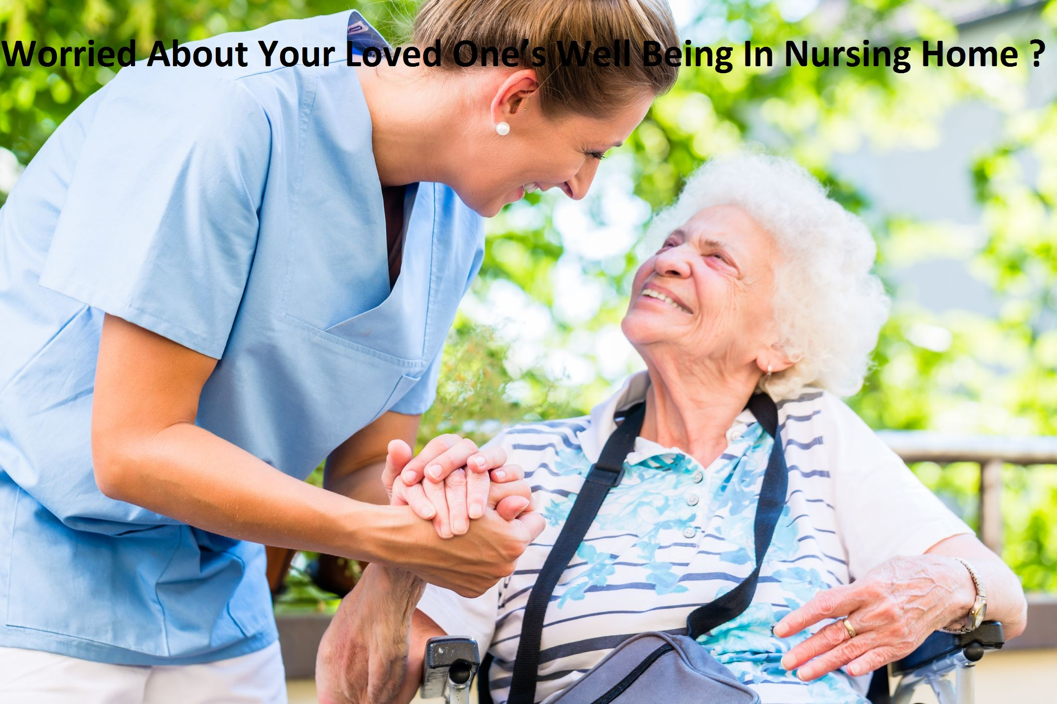 Worried About Your Loved One's Well Being In Nursing Home ?
