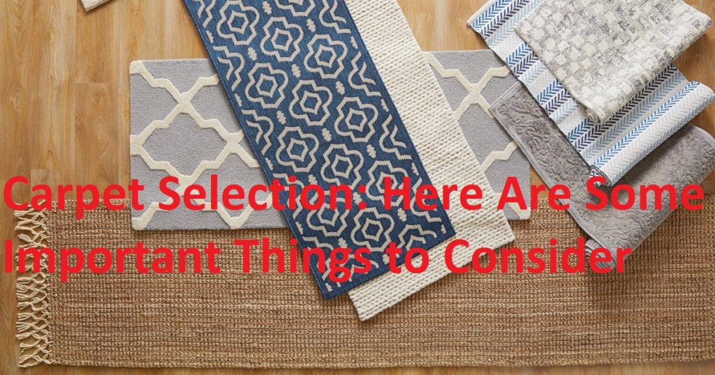 Carpet Selection: Here Are Some Important Things to Consider