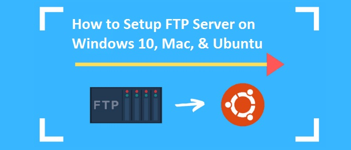 How to Setup FTP Server on Windows 10, Mac, & Ubuntu?
